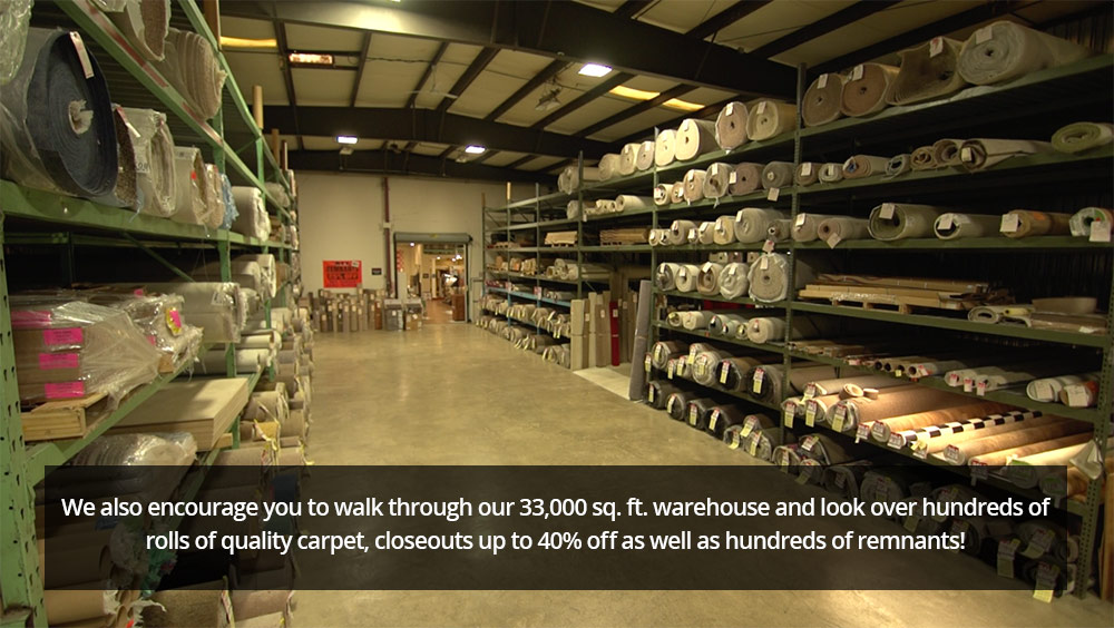 We  also encourage you to walk through our 33,000 sq. foot warehouse and look over hundreds of rolls of quality carpet, closeouts up to 40% off as well as hundreds of remnants!